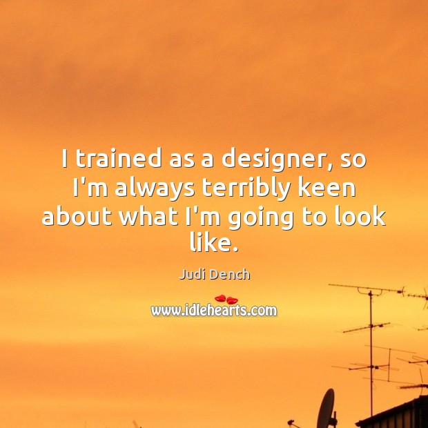 I trained as a designer, so I'm always terribly keen about what I'm going to look like. Judi Dench Picture Quote