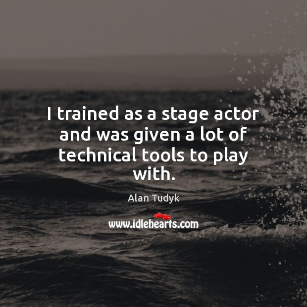 I trained as a stage actor and was given a lot of technical tools to play with. Image