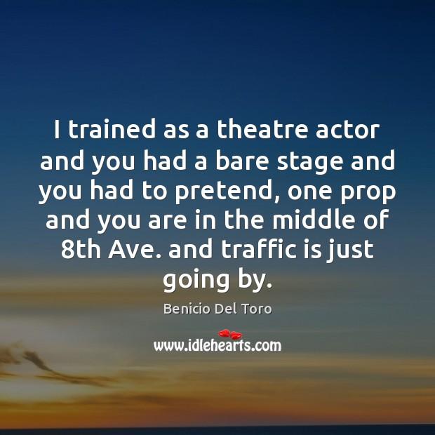 I trained as a theatre actor and you had a bare stage Benicio Del Toro Picture Quote
