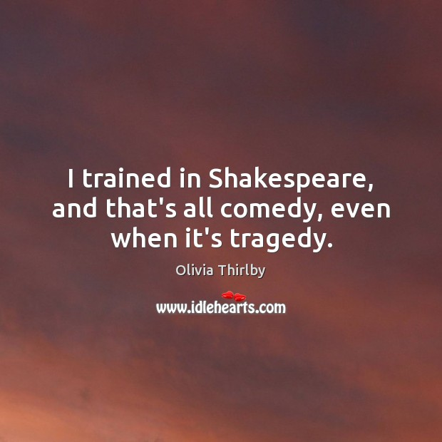I trained in Shakespeare, and that's all comedy, even when it's tragedy. Olivia Thirlby Picture Quote