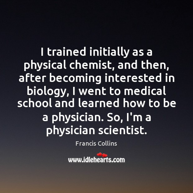 I trained initially as a physical chemist, and then, after becoming interested Francis Collins Picture Quote