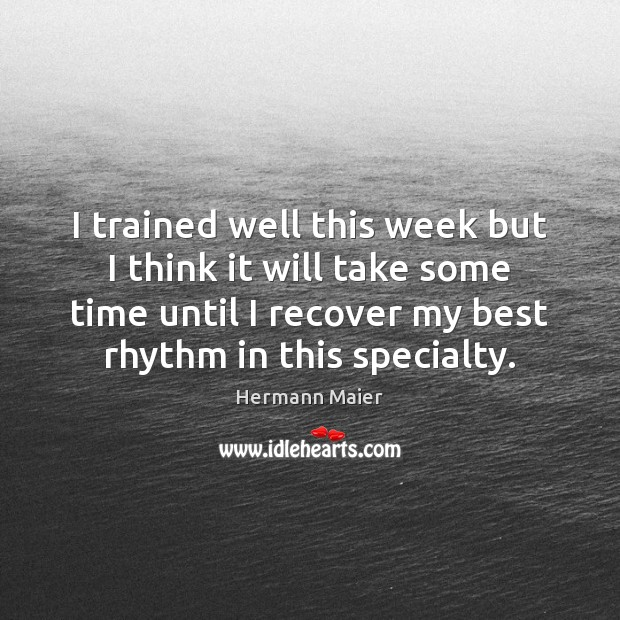 I trained well this week but I think it will take some Hermann Maier Picture Quote