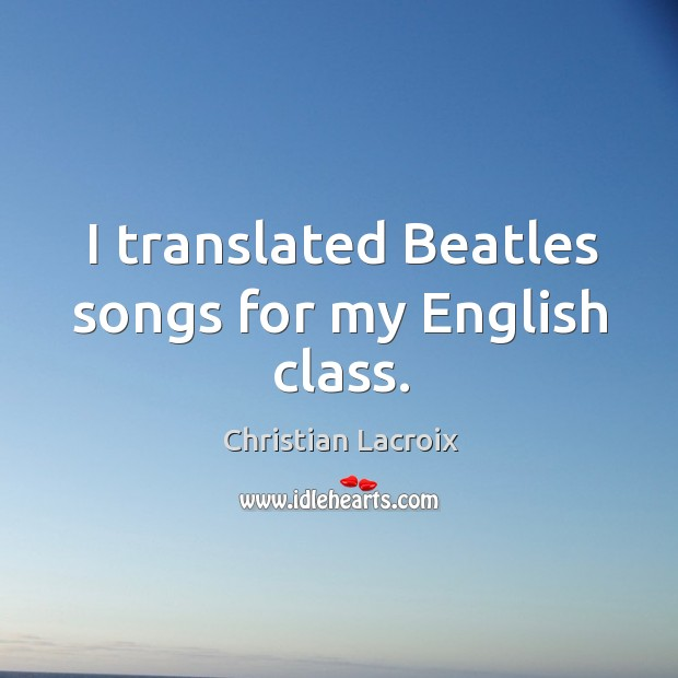 Image, I translated beatles songs for my english class.