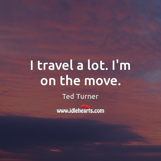 I travel a lot. I'm on the move. Ted Turner Picture Quote