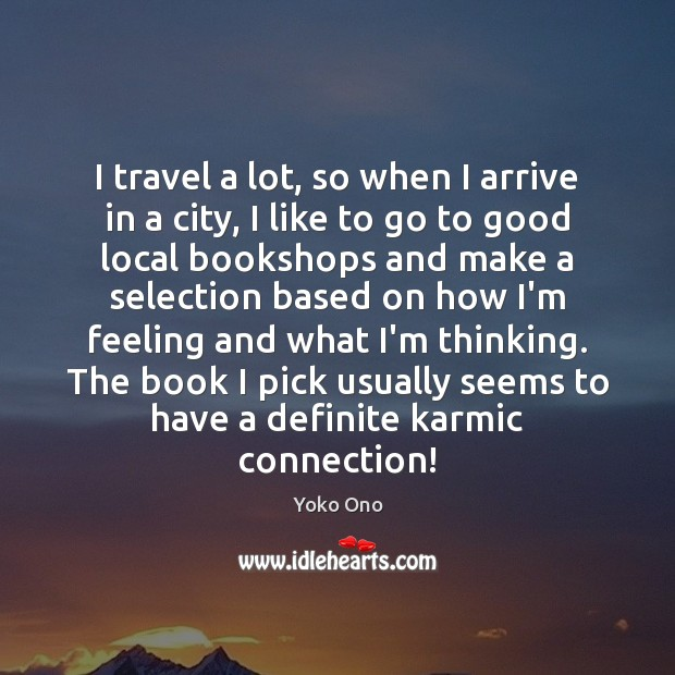 I travel a lot, so when I arrive in a city, I Yoko Ono Picture Quote