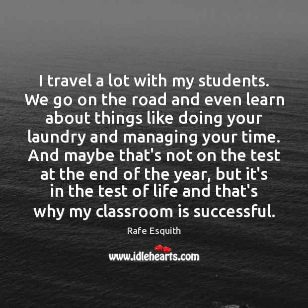 I travel a lot with my students. We go on the road Rafe Esquith Picture Quote