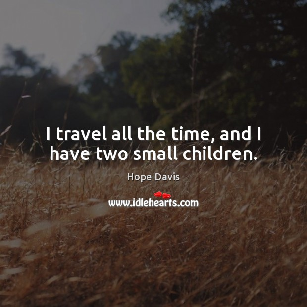 I travel all the time, and I have two small children. Hope Davis Picture Quote