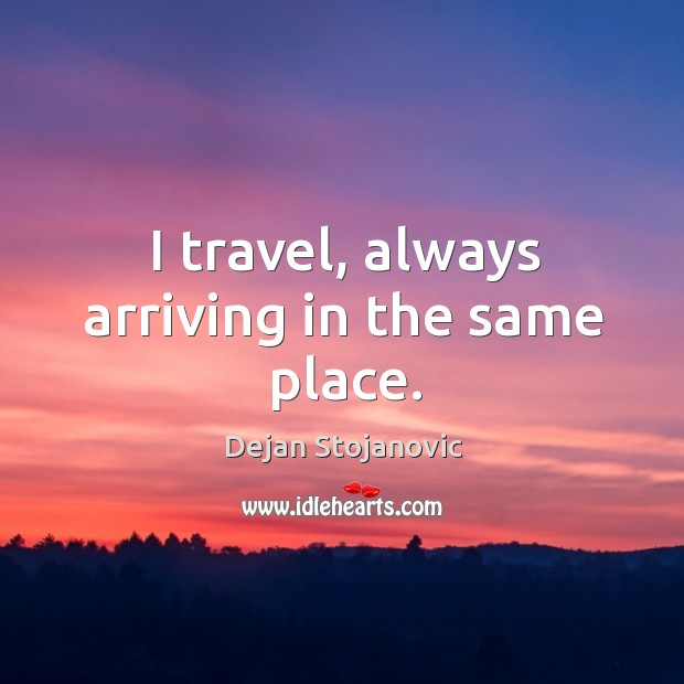 I travel, always arriving in the same place. Image