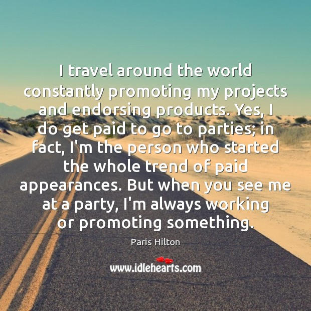 I travel around the world constantly promoting my projects and endorsing products. Paris Hilton Picture Quote