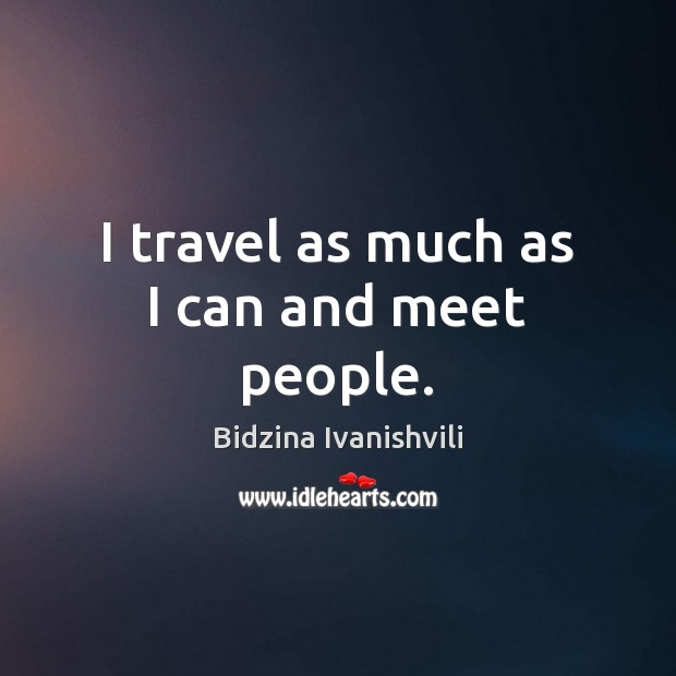 Image, I travel as much as I can and meet people.