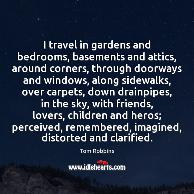 I travel in gardens and bedrooms, basements and attics, around corners, through Image