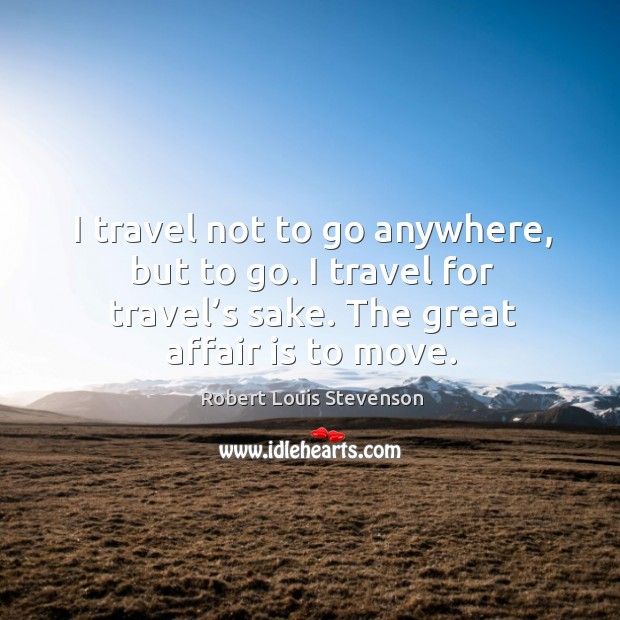 Image, I travel not to go anywhere, but to go. I travel for travel's sake. The great affair is to move.