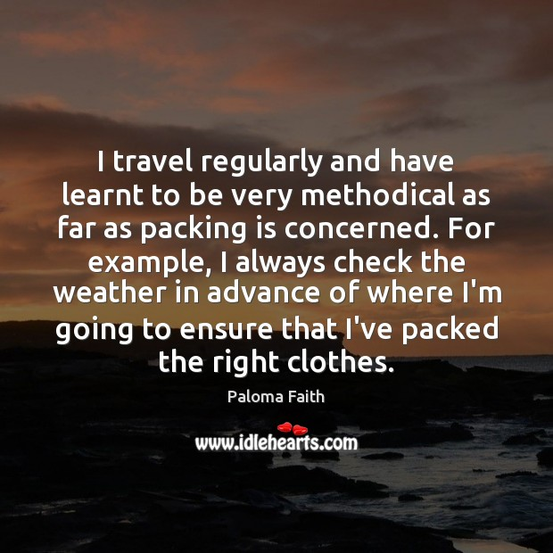 I travel regularly and have learnt to be very methodical as far Paloma Faith Picture Quote