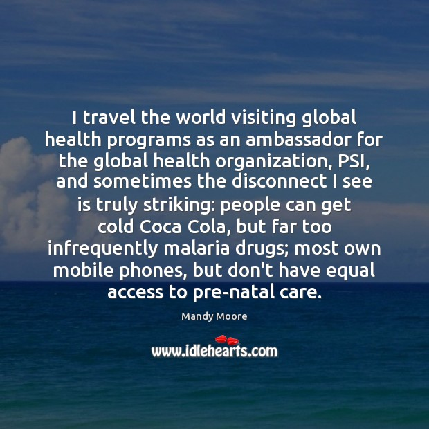 I travel the world visiting global health programs as an ambassador for Mandy Moore Picture Quote