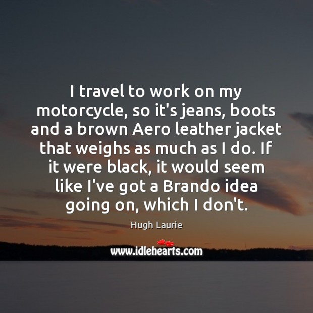 I travel to work on my motorcycle, so it's jeans, boots and Image