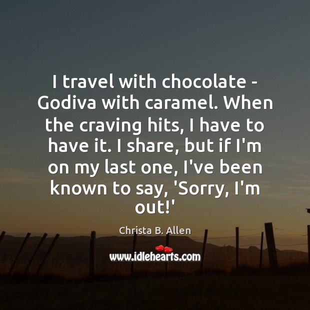I travel with chocolate – Godiva with caramel. When the craving hits, Image