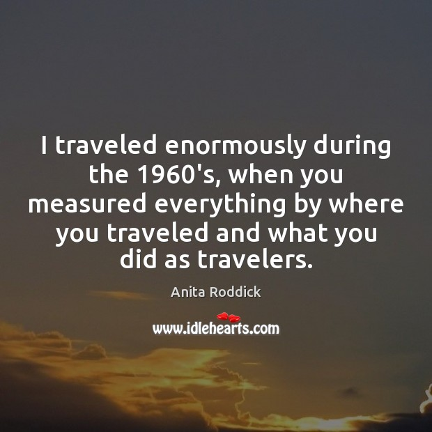 I traveled enormously during the 1960's, when you measured everything by where Anita Roddick Picture Quote