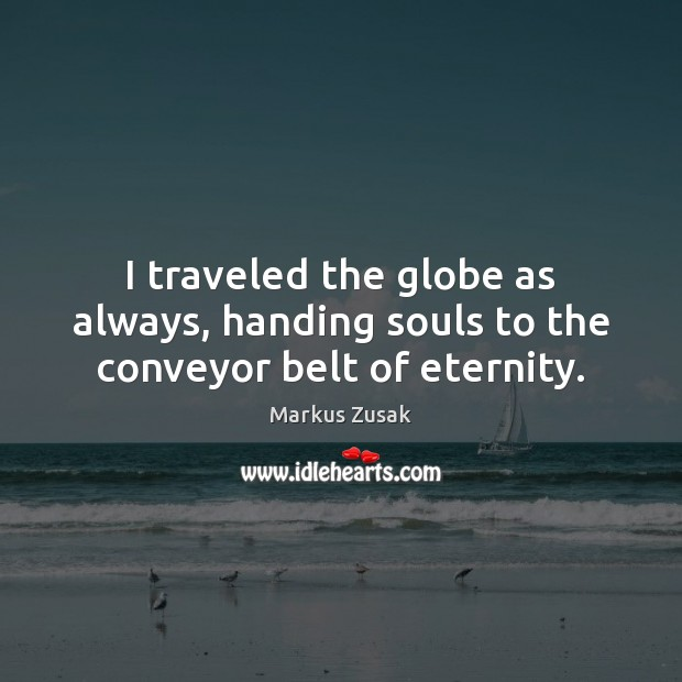 I traveled the globe as always, handing souls to the conveyor belt of eternity. Markus Zusak Picture Quote