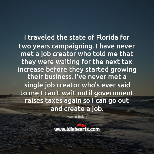 I traveled the state of Florida for two years campaigning. I have Marco Rubio Picture Quote