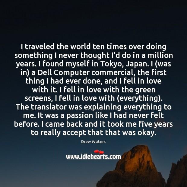 I traveled the world ten times over doing something I never thought Image
