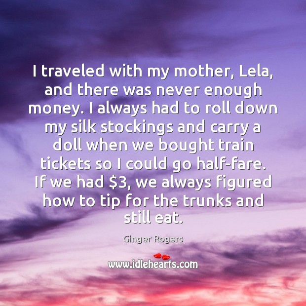 I traveled with my mother, Lela, and there was never enough money. Ginger Rogers Picture Quote