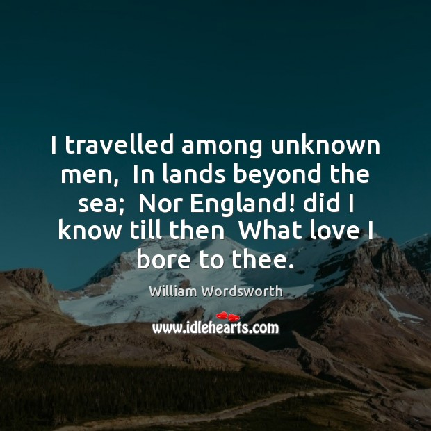 I travelled among unknown men,  In lands beyond the sea;  Nor England! William Wordsworth Picture Quote
