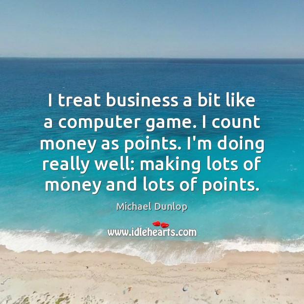 I treat business a bit like a computer game. I count money Image