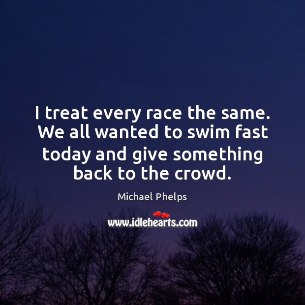 I treat every race the same. We all wanted to swim fast Michael Phelps Picture Quote