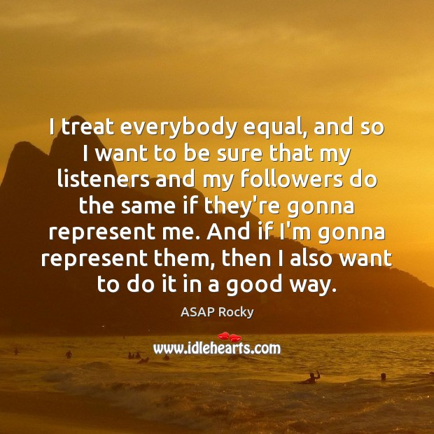 Image, I treat everybody equal, and so I want to be sure that