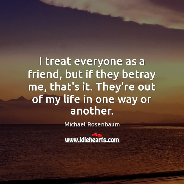 I treat everyone as a friend, but if they betray me, that's Image