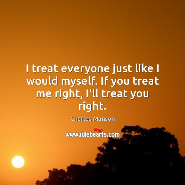 I treat everyone just like I would myself. If you treat me right, I'll treat you right. Charles Manson Picture Quote