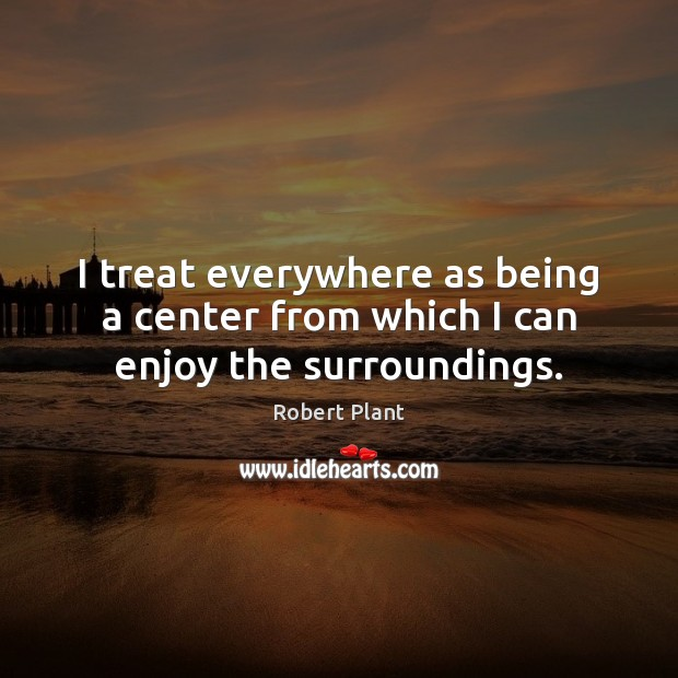 I treat everywhere as being a center from which I can enjoy the surroundings. Robert Plant Picture Quote