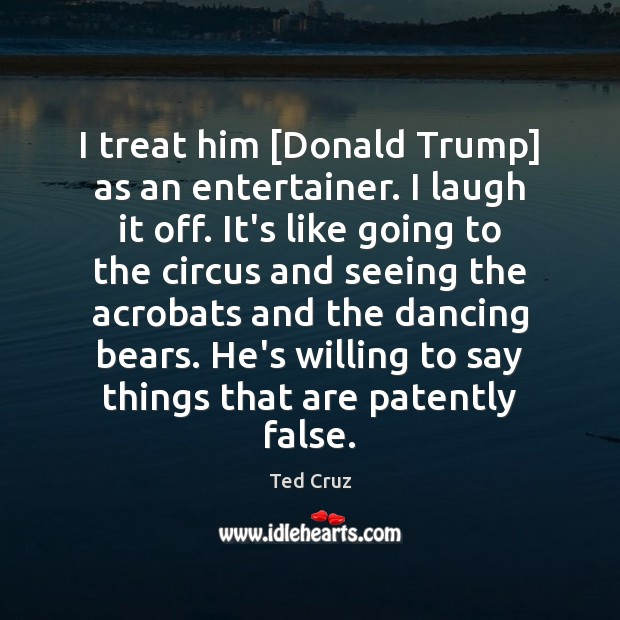 I treat him [Donald Trump] as an entertainer. I laugh it off. Image