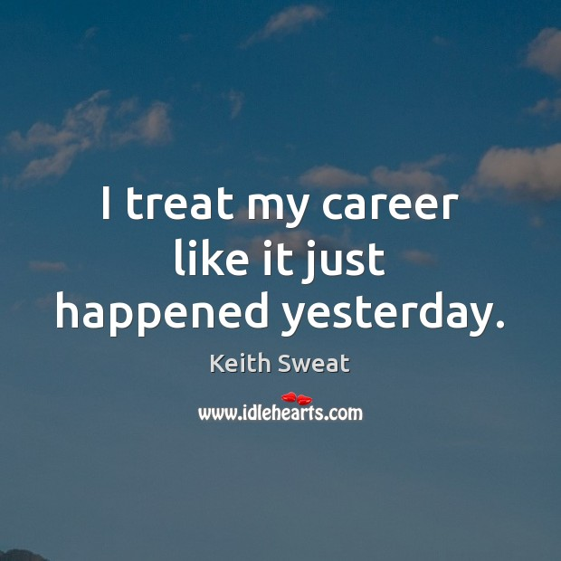 Keith Sweat Picture Quote image saying: I treat my career like it just happened yesterday.
