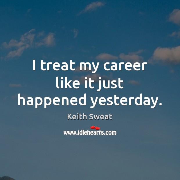 I treat my career like it just happened yesterday. Image