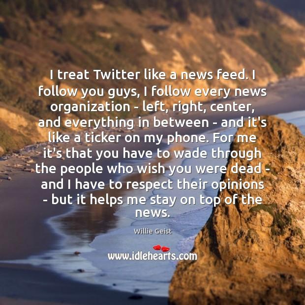 I treat Twitter like a news feed. I follow you guys, I Image