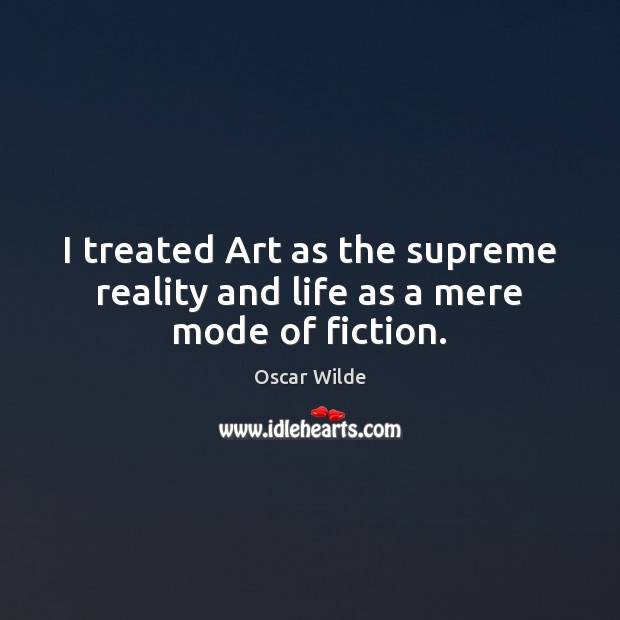 Image, I treated Art as the supreme reality and life as a mere mode of fiction.