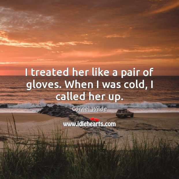 I treated her like a pair of gloves. When I was cold, I called her up. Cornel Wilde Picture Quote