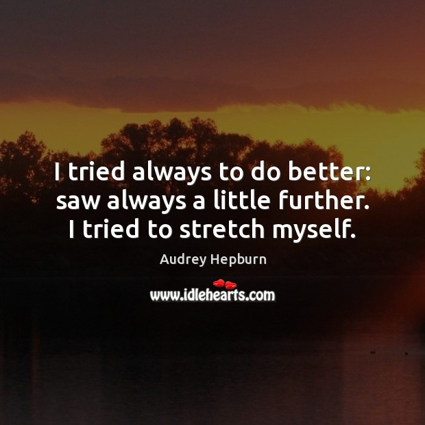 I tried always to do better: saw always a little further. I tried to stretch myself. Audrey Hepburn Picture Quote