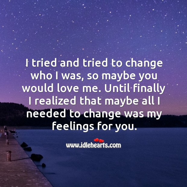 Image, I tried and tried to change who I was, so maybe you would love me.