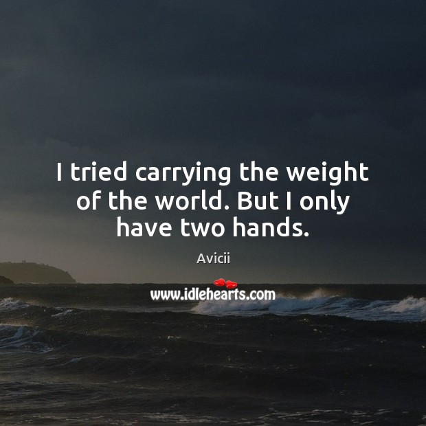 Image, I tried carrying the weight of the world. But I only have two hands.