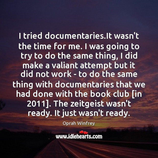 I tried documentaries.It wasn't the time for me. I was going Image