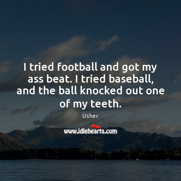 Image, I tried football and got my ass beat. I tried baseball, and