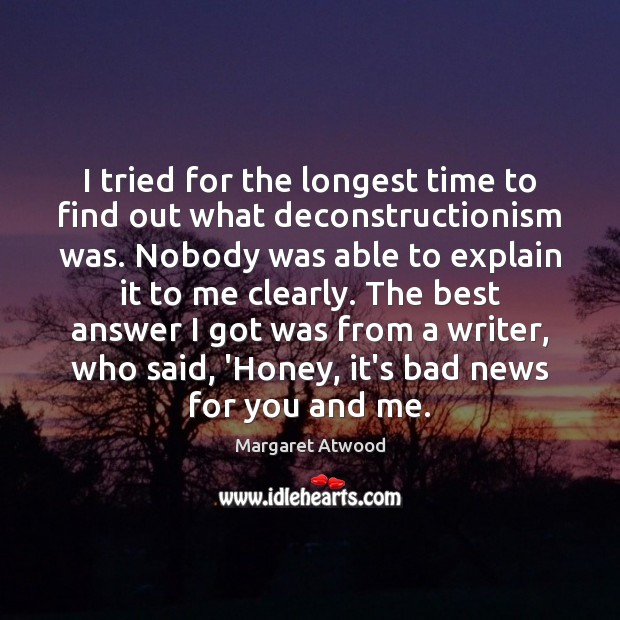I tried for the longest time to find out what deconstructionism was. Margaret Atwood Picture Quote