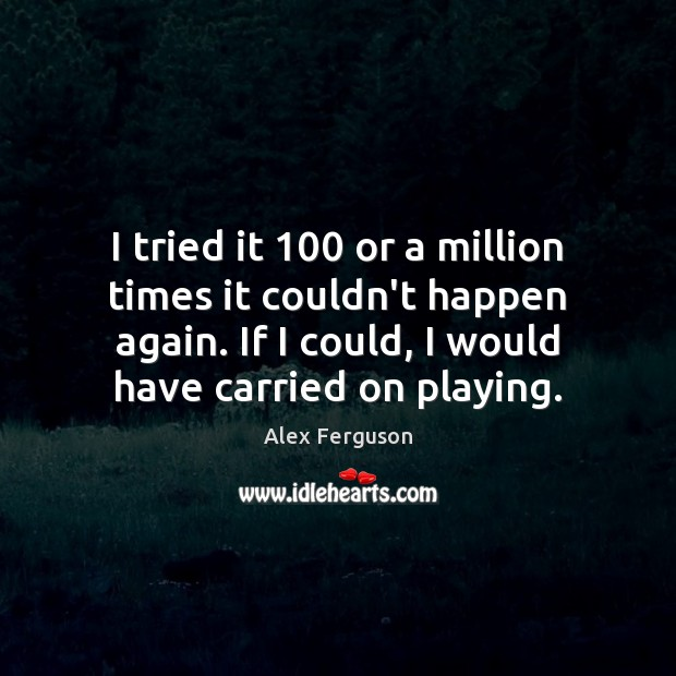 I tried it 100 or a million times it couldn't happen again. If Alex Ferguson Picture Quote