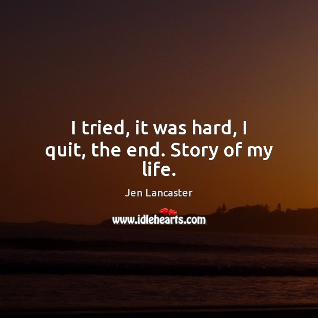 I tried, it was hard, I quit, the end. Story of my life. Jen Lancaster Picture Quote