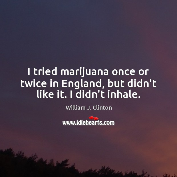 I tried marijuana once or twice in England, but didn't like it. I didn't inhale. Image