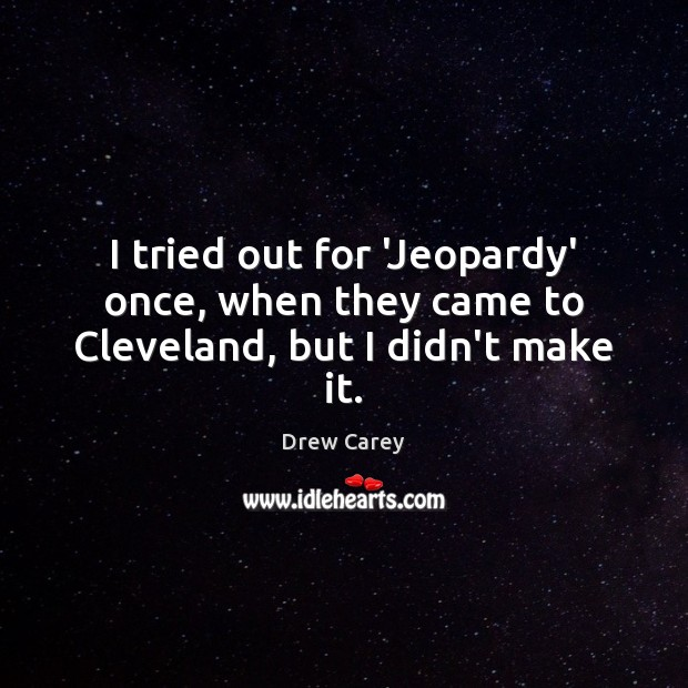 Image, I tried out for 'Jeopardy' once, when they came to Cleveland, but I didn't make it.