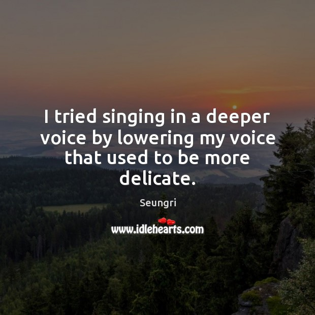 Image, I tried singing in a deeper voice by lowering my voice that used to be more delicate.