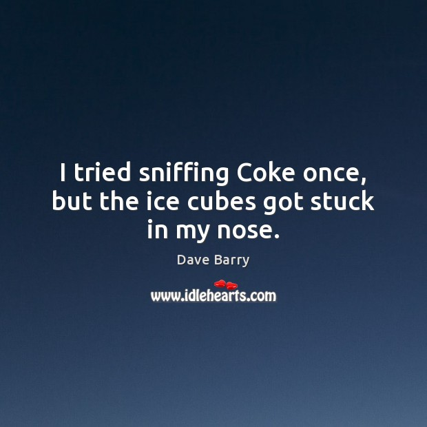 I tried sniffing Coke once, but the ice cubes got stuck in my nose. Dave Barry Picture Quote